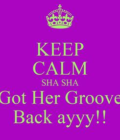 Poster: KEEP CALM SHA SHA Got Her Groove Back ayyy!!