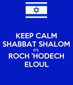 Poster: KEEP CALM SHABBAT SHALOM IT'S  ROCH 'HODECH ELOUL