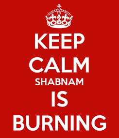 Poster: KEEP CALM SHABNAM IS BURNING