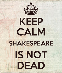 Poster: KEEP CALM SHAKESPEARE IS NOT DEAD