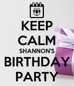 Poster: KEEP CALM SHANNON'S BIRTHDAY PARTY