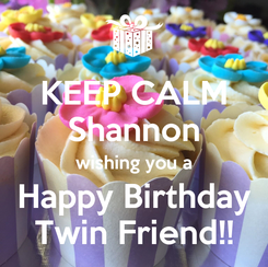Poster: KEEP CALM Shannon wishing you a Happy Birthday Twin Friend!!