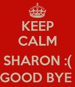 Poster: KEEP CALM  SHARON :( GOOD BYE