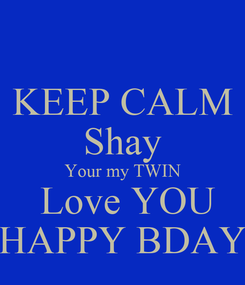 Poster: KEEP CALM Shay Your my TWIN  Love YOU HAPPY BDAY