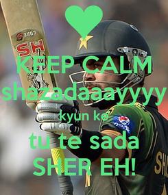 Poster: KEEP CALM shazadaaayyyy kyun ke tu te sada SHER EH!