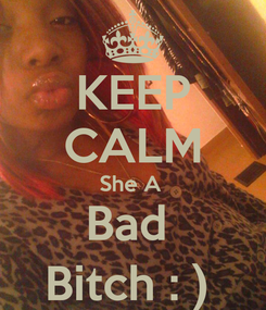 Poster: KEEP CALM She A  Bad  Bitch : )