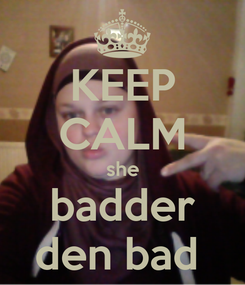Poster: KEEP CALM she badder den bad