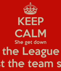 Poster: KEEP CALM She get down For the League not Just the team smh