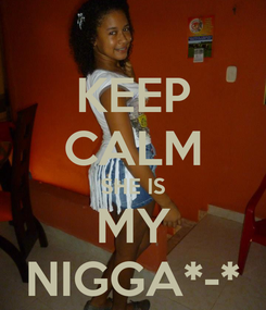 Poster: KEEP CALM SHE IS MY NIGGA*-*
