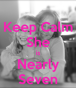 Poster: Keep Calm She is Nearly Seven