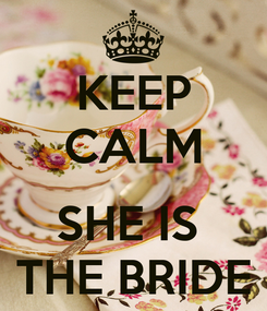 Poster: KEEP CALM  SHE IS  THE BRIDE