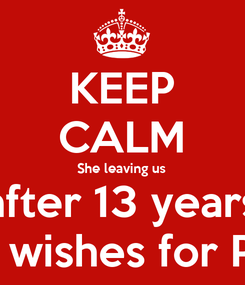 Poster: KEEP CALM She leaving us after 13 years Best wishes for Paula