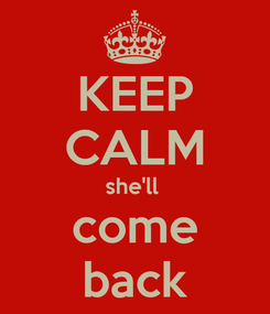 Poster: KEEP CALM she'll  come back