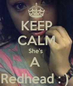Poster: KEEP CALM She's  A  Redhead : )