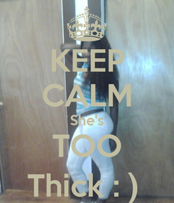 Poster: KEEP CALM She's TOO Thick : )