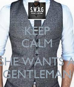 Poster: KEEP CALM & SHE WANTS A GENTLEMAN