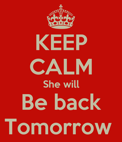 Poster: KEEP CALM She will Be back Tomorrow