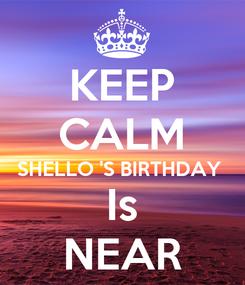 Poster: KEEP CALM SHELLO 'S BIRTHDAY  Is NEAR