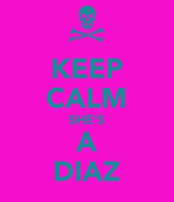 Poster: KEEP CALM SHE'S A DIAZ