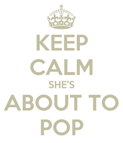 Poster: KEEP CALM SHE'S ABOUT TO POP
