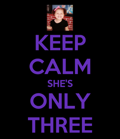 Poster: KEEP CALM SHE'S ONLY THREE