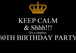 Poster: KEEP CALM & Shhh!!! It's a surprise 60TH BIRTHDAY PARTY
