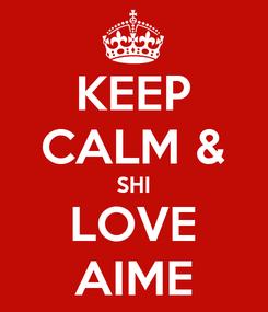 Poster: KEEP CALM & SHI LOVE AIME