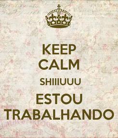 Poster: KEEP CALM  SHIIIUUU ESTOU TRABALHANDO