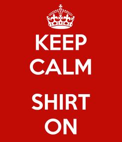 Poster: KEEP CALM  SHIRT ON