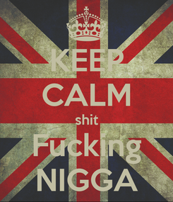 Poster: KEEP CALM shit Fucking NIGGA