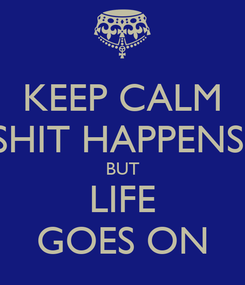 Poster: KEEP CALM SHIT HAPPENS  BUT LIFE GOES ON