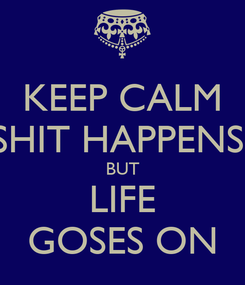 Poster: KEEP CALM SHIT HAPPENS  BUT LIFE GOSES ON