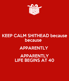 Poster: KEEP CALM SHITHEAD because because   APPARENTLY  APPARENTLY LIFE BEGINS AT 40