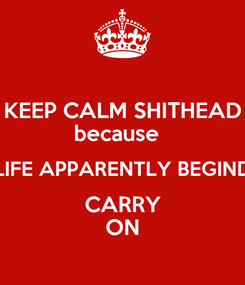 Poster: KEEP CALM SHITHEAD because   LIFE APPARENTLY BEGIND CARRY ON