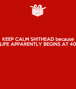 Poster: KEEP CALM SHITHEAD because LIFE APPARENTLY BEGINS AT 40