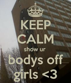 Poster: KEEP CALM show ur  bodys off girls <3