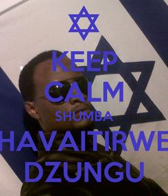 Poster: KEEP CALM SHUMBA HAVAITIRWE DZUNGU