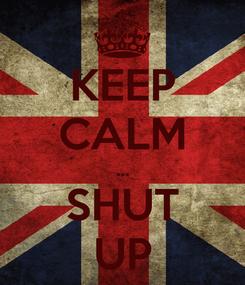 Poster: KEEP CALM ... SHUT UP