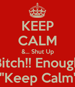 """Poster: KEEP CALM &... Shut Up Bitch!! Enough About """"Keep Calm"""" Thing."""