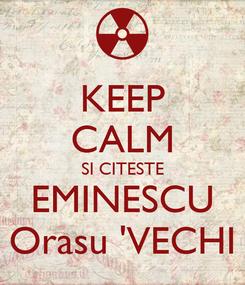 Poster: KEEP CALM SI CITESTE EMINESCU Orasu 'VECHI