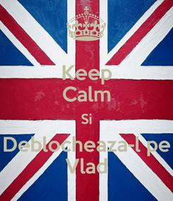 Poster: Keep Calm Si Deblocheaza-l pe Vlad