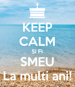 Poster: KEEP CALM SI FI SMEU La multi ani!