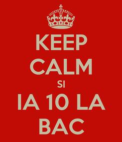 Poster: KEEP CALM SI IA 10 LA BAC