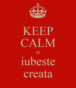 Poster: KEEP CALM si iubeste creata