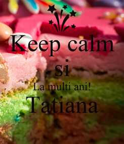 Poster: Keep calm si La multi ani! Tatiana