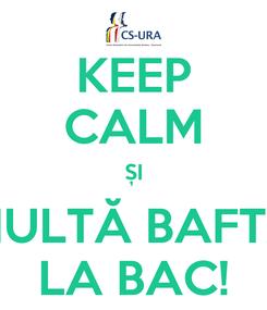 Poster: KEEP CALM ȘI MULTĂ BAFTĂ LA BAC!