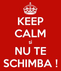Poster: KEEP CALM si NU TE SCHIMBA !