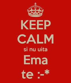 Poster: KEEP CALM si nu uita Ema te :-*