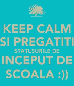 Poster: KEEP CALM SI PREGATITI STATUSURILE DE INCEPUT DE SCOALA :))