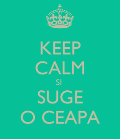 Poster: KEEP CALM SI  SUGE O CEAPA
